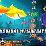 Bắn Cá Offline - Top 5 Game Bắn Cá Offline Được Chơi Nhiều Nhất 2021