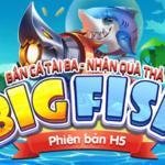 Siêu Phẩm Bắn Cá Big Fish H5 - Bắn Cá Liền Tay Nhận Ngay Quà Thưởng